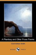 A Phantasy and Other Prose Poems (Dodo Press) - Clark Ashton Smith