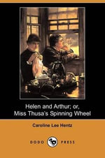 Helen and Arthur; Or, Miss Thusa's Spinning Wheel (Dodo Press) - Caroline Lee Hentz