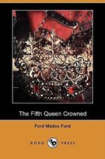 The Fifth Queen Crowned (Dodo Press) - Ford Madox Ford