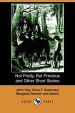 Not Pretty, But Precious and Other Short Stories (Dodo Press) - John Hay