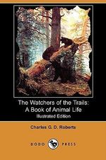 The Watchers of the Trails : A Book of Animal Life (Illustrated Edition) (Dodo Press) - Charles George Douglas Roberts