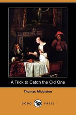 A Trick to Catch the Old One (Dodo Press) - Professor Thomas Middleton
