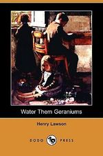 Water Them Geraniums (Dodo Press) - Henry Lawson