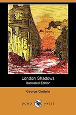 London Shadows (Illustrated Edition) (Dodo Press) - George Godwin