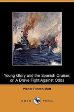 Young Glory and the Spanish Cruiser; Or, a Brave Fight Against Odds (Dodo Press) - Walter Fenton Mott