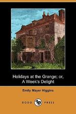 Holidays at the Grange; Or, a Week's Delight (Dodo Press) - Emily Mayer Higgins