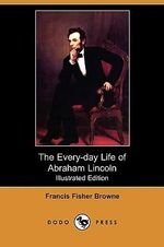 The Every-Day Life of Abraham Lincoln (Illustrated Edition) (Dodo Press) - Francis Fisher Browne