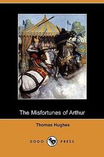 The Misfortunes of Arthur (Dodo Press) - Thomas Hughes