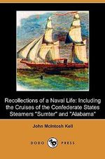 Recollections of a Naval Life : Including the Cruises of the Confederate States Steamers Sumter and Alabama (Dodo Press) - John McIntosh Kell