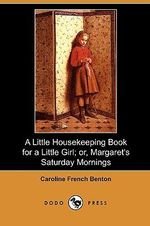 A Little Housekeeping Book for a Little Girl; Or, Margaret's Saturday Mornings (Dodo Press) - Caroline French Benton