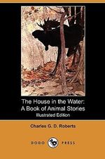 The House in the Water : A Book of Animal Stories (Illustrated Edition) (Dodo Press) - Charles George Douglas Roberts