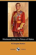 Westward with the Prince of Wales (Dodo Press) - W Douglas Newton