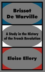 Brissot De Warville : A Study in the History of the French Revolution - Eloise Ellery