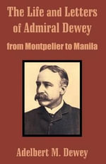 The Life and Letters of Admiral Dewey : From Montpelier to Manila - Adelbert M Dewey
