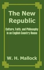 The New Republic : Culture, Faith, and Philosophy in an English Country House - W H Mallock