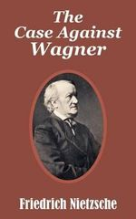 The Case Against Wagner : On Modern Literature and the Arts - Friedrich Wilhelm Nietzsche