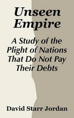 Unseen Empire : A Study of the Plight of Nations That Do Not Pay Their Debts - David Starr Jordan