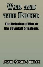 War and the Breed : The Relation of War to the Downfall of Nations - David Starr Jordan
