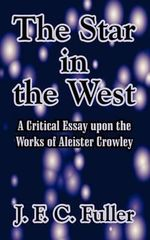 The Star in the West : A Critical Essay Upon the Works of Aleister Crowley - J. F. C. Fuller