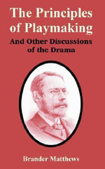 The Principles of Playmaking And Other Discussions of the Drama - Brander Matthews
