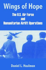 Wings of Hope : The U.S. Air Force and Humanitarian Airlift Operations - Daniel L. Haulman