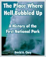 The Place Where Hell Bubbled Up : A History of the First National Park - David A Clary