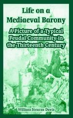 Life on a Mediaeval Barony : A Picture of a Typical Feudal Community in the Thirteenth Century - William Stearns Davis
