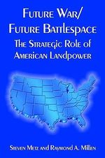 Future War/Future Battlespace : The Strategic Role of American Landpower - Steven Metz