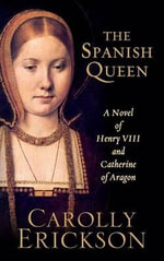 The Spanish Queen : A Novel of Henry VIII and Catherine of Aragon - Carolly Erickson
