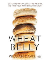 Wheat Belly : Lose the Wheat, Lose the Weight, and Find Your Path Back to Health - MD William Davis