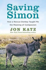 Saving Simon : How a Rescue Donkey Taught Me the Meaning of Compassion - Jon Katz