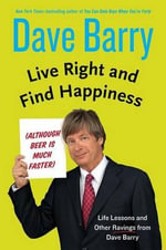 Live Right and Find Happiness (Although Beer Is Much Faster) : Life Lessons from Dave Barry - Dr Dave Barry