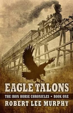 Eagle Talons : Iron Horse Chronicles: Book One - Robert Lee Murphy