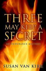 Three May Keep a Secret : Endurance Mystery - Susan Van Kirk