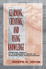Learning, Creating, and Using Knowledge : Concept Maps(tm) as Facilitative Tools in Schools and Corporations - Joseph D. Novak
