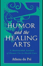 Humor and the Healing Arts : A Multimethod Analysis of Humor Use in Health Care - Athena Du Pr