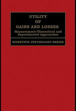 Utility of Gains and Losses : Measurement-Theoretical and Experimental Approaches - R. Duncan Luce