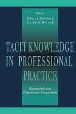Tacit Knowledge in Professional Practice : Researcher and Practitioner Perspectives - Robert J., PhD Sternberg