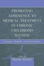 Promoting Adherence to Medical Treatment in Chronic Childhood Illness : Concepts, Methods, and Interventions - Dennis Drotar