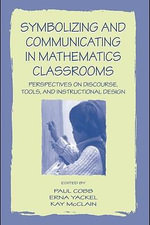 Symbolizing and Communicating in Mathematics Classrooms : Perspectives on Discourse, Tools, and Instructional Design - Paul McClain