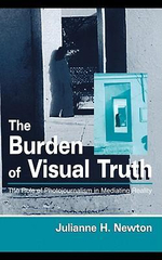 The Burden of Visual Truth : The Role of Photojournalism in Mediating Reality - Julianne H. Newton