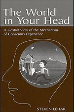 The World in Your Head : A Gestalt View of the Mechanism of Conscious Experience - Steven M. Lehar