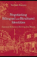 Negotiating Bilingual and Bicultural Identities : Japanese Returnees Betwixt Two Worlds - Yasuko Kanno