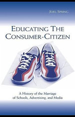 Educating the Consumer-Citizen : A History of the Marriage of Schools, Advertising, and Media - Joel Spring