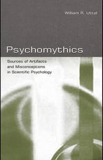 Psychomythics : Sources of Artifacts and Misconceptions in Scientific Psychology - William R. Uttal