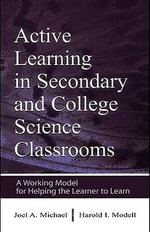 Active Learning in Secondary and College Science Classrooms : A Working Model for Helping the Learner to Learn - Joel Michael