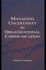 Managing Uncertainty in Organizational Communication - Michael W. Kramer