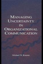 Managing Uncertainty in Organizational Communication - Michael W. Kramer