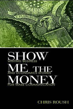 Show Me the Money : Writing Business and Economics Stories for Mass Communication - Chris Roush