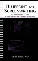 Blueprint for Screenwriting : A Complete Writer's Guide to Story Structure and Character Development - Rachel Ballon